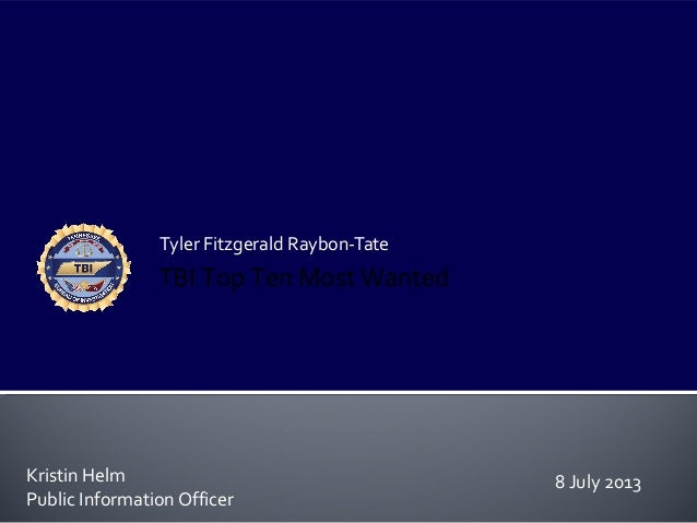 Tyler Fitzgerald Raybon-Tate Kristin Helm Public Information Officer TBI Top Ten Most Wanted 8 July 2013