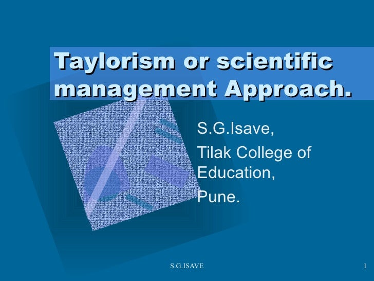 Taylorism or scientific management Approach. S.G.Isave, Tilak College of Education,  Pune.