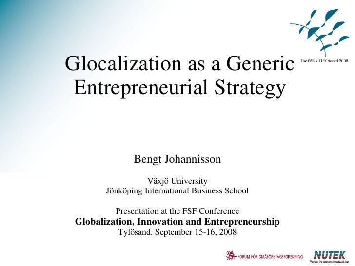 Glocalization as a Generic Entrepreneurial Strategy Bengt Johannisson Växjö University Jönköping International Business Sc...