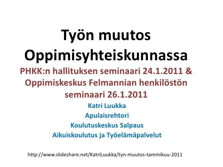 Työn muutos OppimisyhteiskunnassaPHKK:n hallituksen seminaari 24.1.2011 & Oppimiskeskus Felmannian henkilöstön seminaari 2...