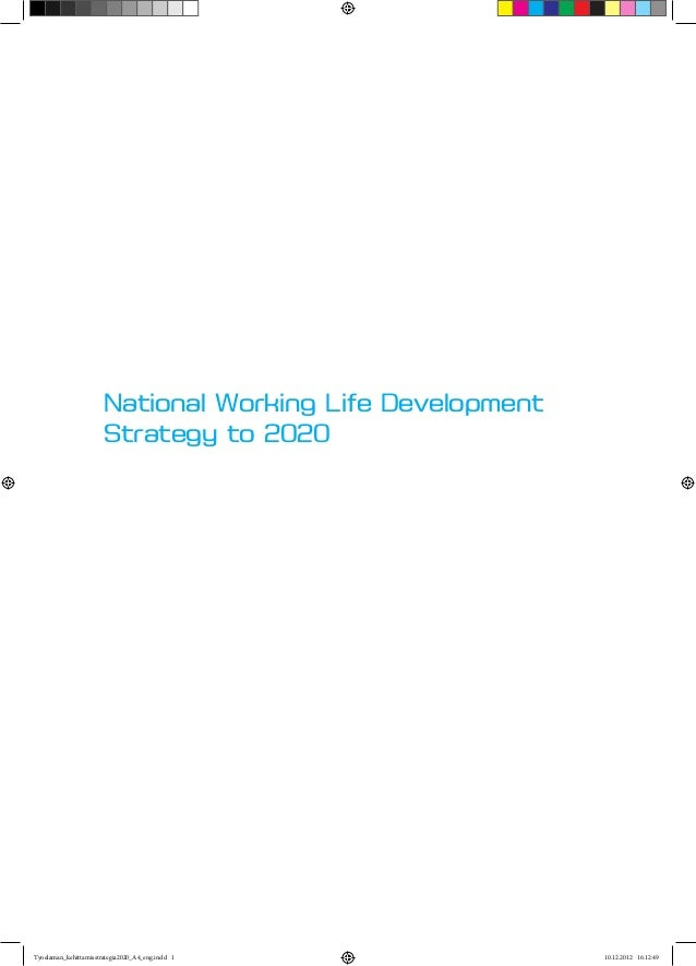 National Working Life Development Strategy to 2020  Tyoelaman_kehittamisstrategia2020_A4_eng.indd 1  10.12.2012 16:12:49