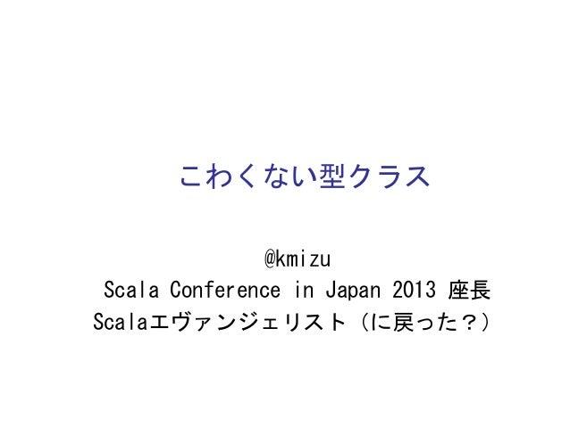 こわくない型クラス   @kmizu   Scala  Conference  in  Japan  2013  座長   Scalaエヴァンジェリスト(に戻った?)