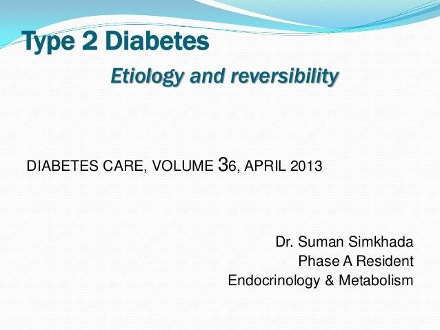 Type 2 DiabetesEtiology and reversibilityDIABETES CARE, VOLUME 36, APRIL 2013Dr. Suman SimkhadaPhase A ResidentEndocrinolo...