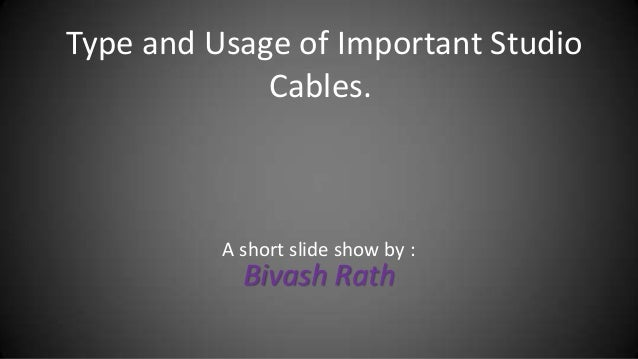 Type and Usage of Important Studio             Cables.          A short slide show by :            Bivash Rath