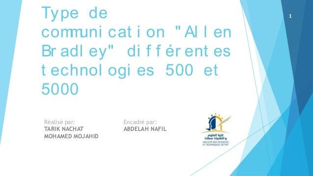 """Type de communi cat i on """" Al l en Br adl ey"""" di f f ér ent es t echnol ogi es 500 et 5000 Réalisé par: TARIK NACHAT MOHAM..."""