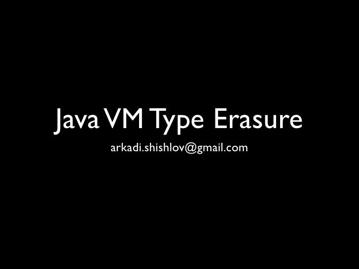 Java VM Type Erasure    arkadi.shishlov@gmail.com