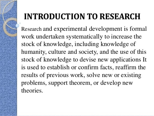 INTRODUCTION TO RESEARCH Research and experimental development is formal  work undertaken systematically to increase the s...