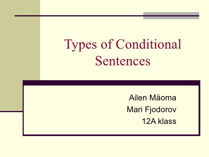 Types of Conditional Sentences Ailen Mäoma Mari Fjodorov 12A klass