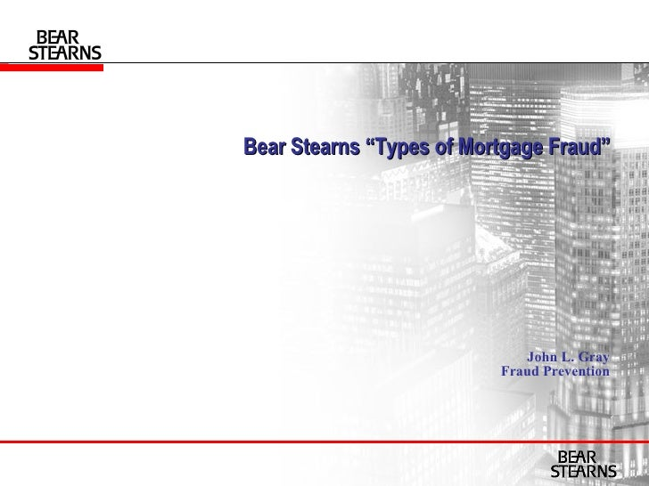 "Bear Stearns ""Types of Mortgage Fraud""   John L. Gray Fraud Prevention"