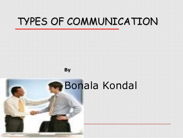 TYPES OF COMMUNICATION  By  Bonala Kondal