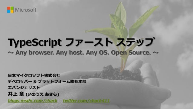 TypeScript ファースト ステップ ~ Any browser. Any host. Any OS. Open Source. ~ 日本マイクロソフト株式会社 デベロッパー & プラットフォーム統括本部 エバンジェリスト 井上 章 (い...