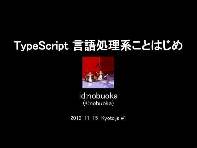 TypeScript 言語処理系ことはじめ          id:nobuoka           (@nobuoka)       2012-11-15 Kyoto.js #1