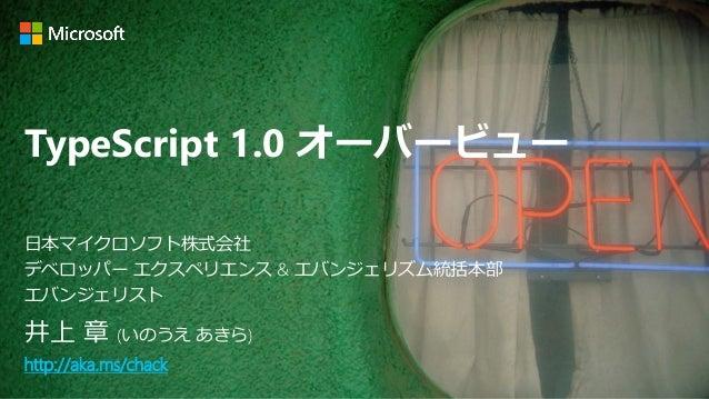 TypeScript 1.0 オーバービュー 井上 章 (いのうえ あきら) http://aka.ms/chack 日本マイクロソフト株式会社 デベロッパー エクスペリエンス & エバンジェリズム統括本部 エバンジェリスト