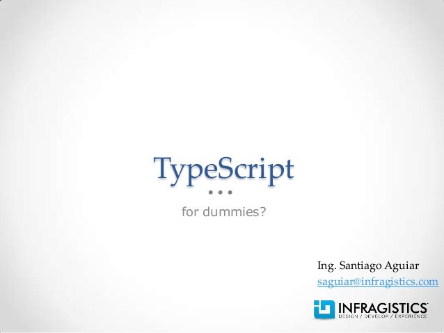 TypeScript for dummies?                Ing. Santiago Aguiar                saguiar@infragistics.com
