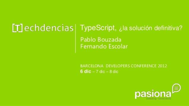 TypeScript, ¿la solución definitiva?Pablo BouzadaFernando EscolarBARCELONA DEVELOPERS CONFERENCE 20126 dic – 7 dic – 8 dic