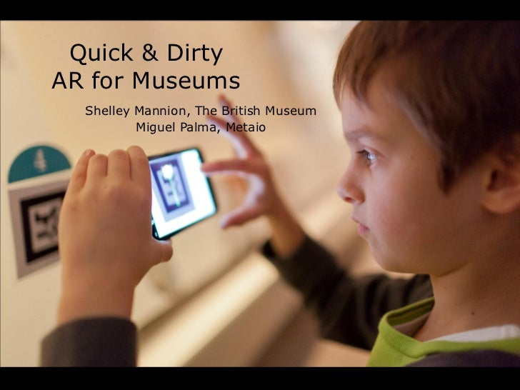 Quick & DirtyAR for Museums  Shelley Mannion, The British Museum          Miguel Palma, Metaio