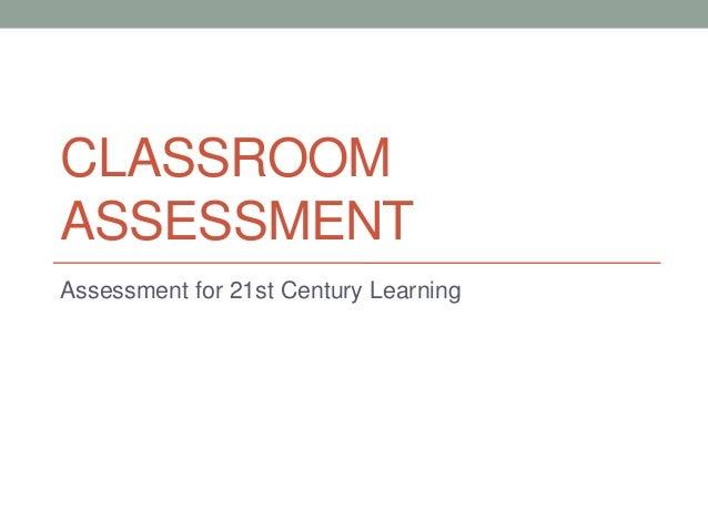 CLASSROOM ASSESSMENT Assessment for 21st Century Learning