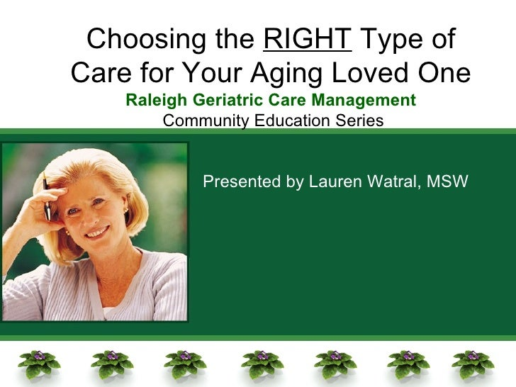 Choosing the  RIGHT  Type of Care for Your Aging Loved One Raleigh Geriatric Care Management Community Education Series Pr...