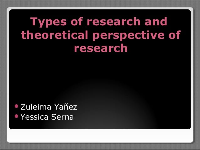 Types of research and theoretical perspective of         researchZuleima  YañezYessica Serna