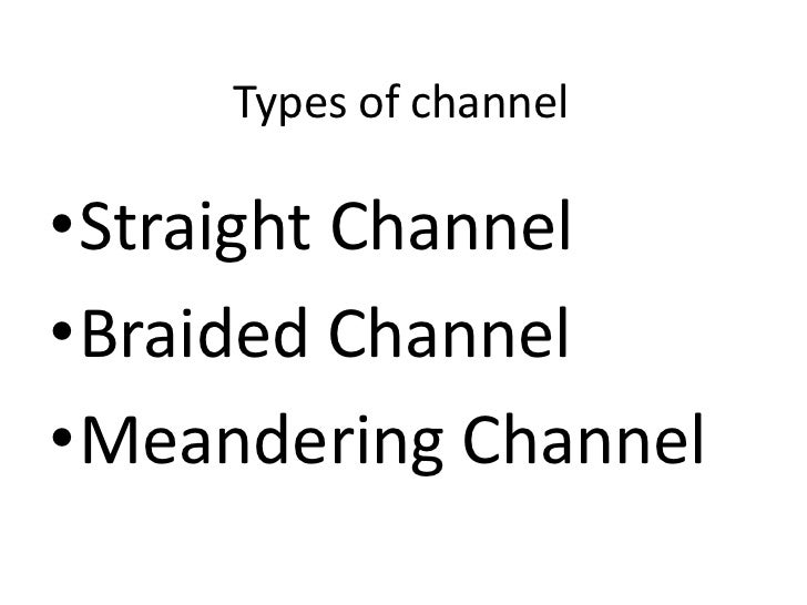 Types of channel•Straight Channel•Braided Channel•Meandering Channel