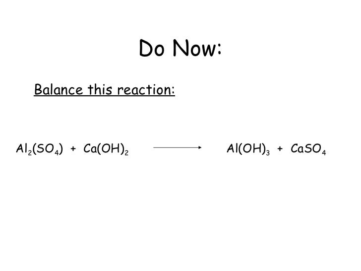 Do Now: Balance this reaction: Al 2 (SO 4 )  +  Ca(OH) 2   Al(OH) 3   +  CaSO 4