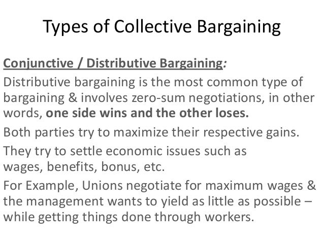 Types of Collective BargainingConjunctive / Distributive Bargaining:Distributive bargaining is the most common type ofbarg...