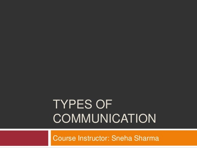 TYPES OF COMMUNICATION Course Instructor: Sneha Sharma