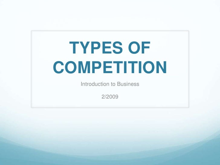 TYPES OF COMPETITION<br />Introduction to Business<br />2/2009<br />