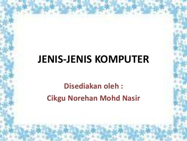 JENIS-JENIS KOMPUTER Disediakan oleh : Cikgu Norehan Mohd Nasir