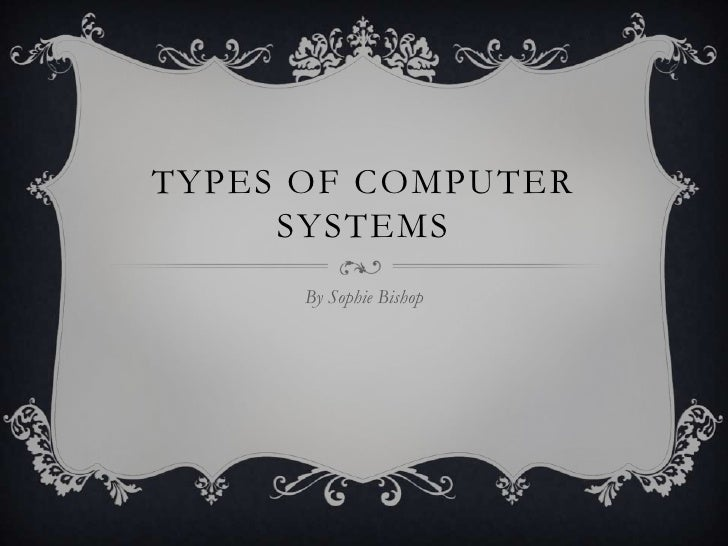 TYPES OF COMPUTER     SYSTEMS      By Sophie Bishop