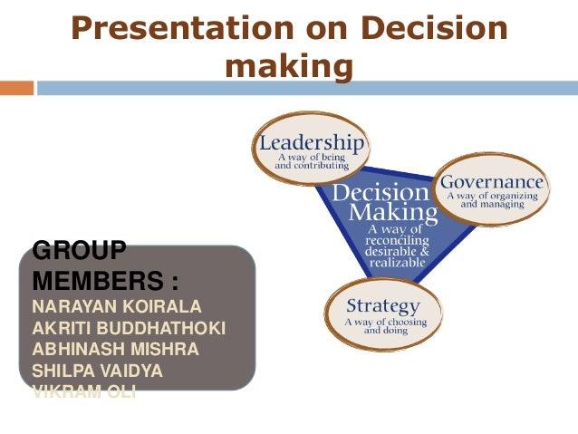 Presentation on Decision           makingGROUPMEMBERS :NARAYAN KOIRALAAKRITI BUDDHATHOKIABHINASH MISHRASHILPA VAIDYAVIKRAM...