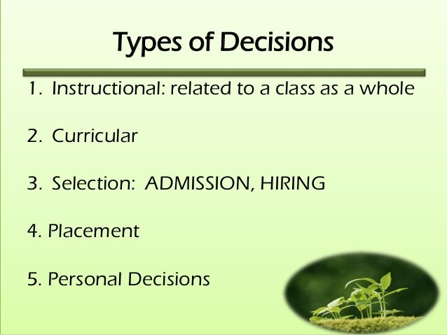 Types of Decisions1. Instructional: related to a class as a whole2. Curricular3. Selection: ADMISSION, HIRING4. Placement5...