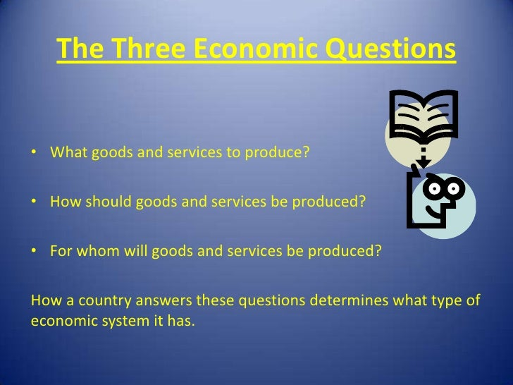 The Three Economic Questions• What goods and services to produce?• How should goods and services be produced?• For whom wi...