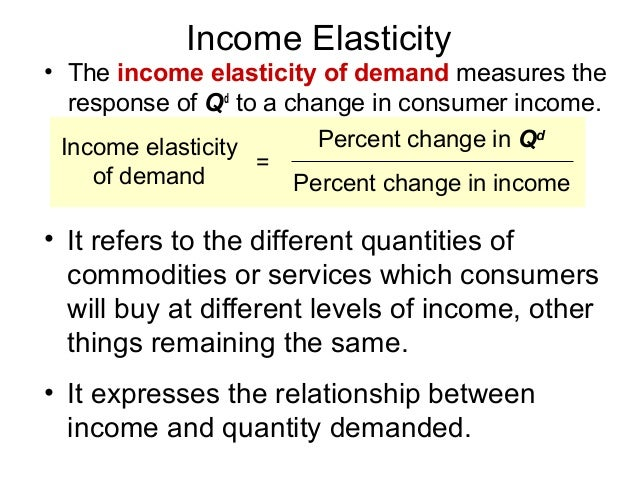 Income Elasticity• The income elasticity of demand measures the   response of Qd to a change in consumer income.  Income e...