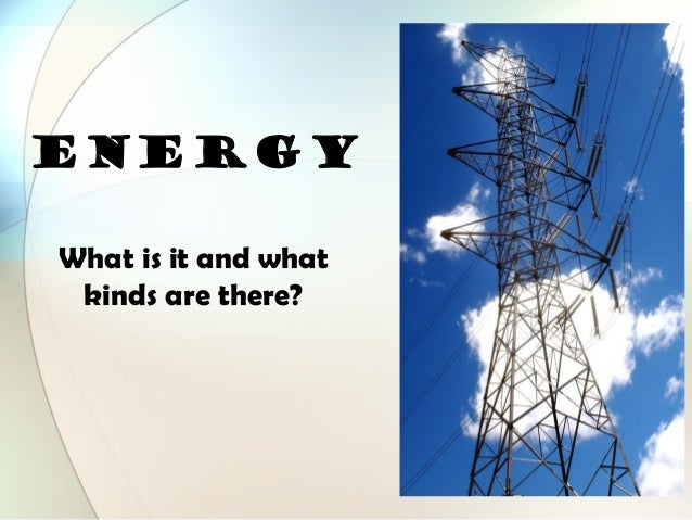 ENERGY What is it and what kinds are there?