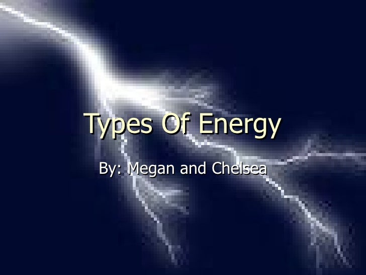 Types Of Energy By: Megan and Chelsea