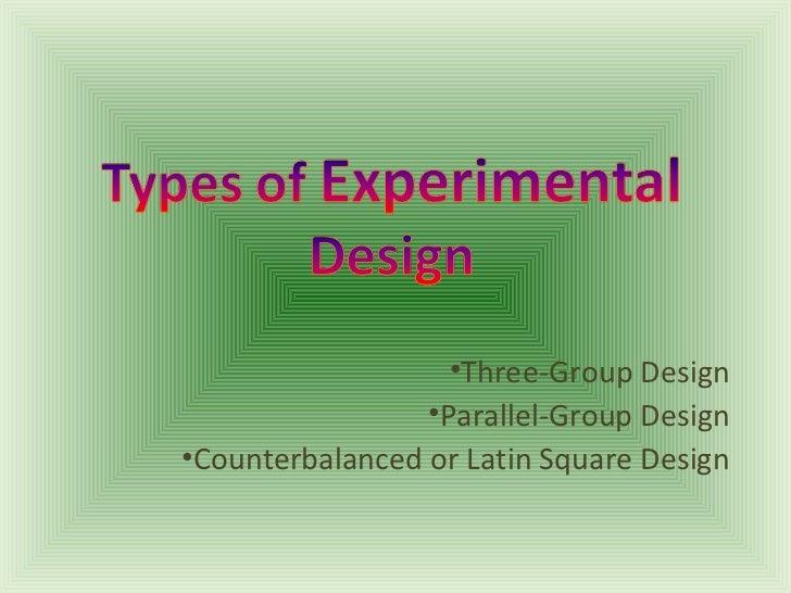 •Three-Group Design                 •Parallel-Group Design•Counterbalanced or Latin Square Design