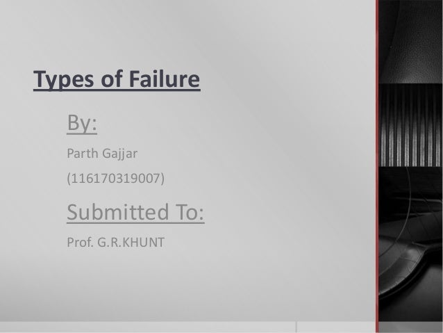 Types of Failure By: Parth Gajjar (116170319007)  Submitted To: Prof. G.R.KHUNT