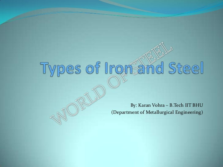 Types of Iron and Steel<br />By: Karan Vohra – B.Tech IIT BHU <br />(Department of Metallurgical Engineering)<br />
