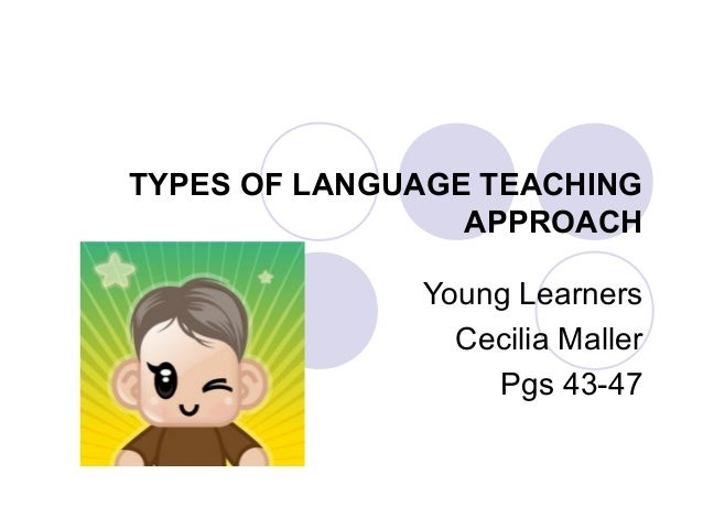 TYPES OF LANGUAGE TEACHING APPROACH Young Learners Cecilia Maller Pgs 43-47