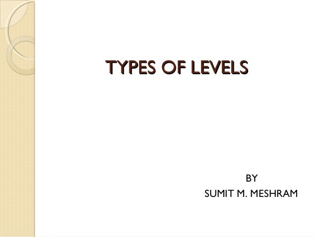 TYPES OF LEVELS                 BY          SUMIT M. MESHRAM