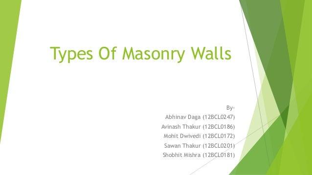 Types Of Masonry Walls By- Abhinav Daga (12BCL0247) Avinash Thakur (12BCL0186) Mohit Dwivedi (12BCL0172) Sawan Thakur (12B...