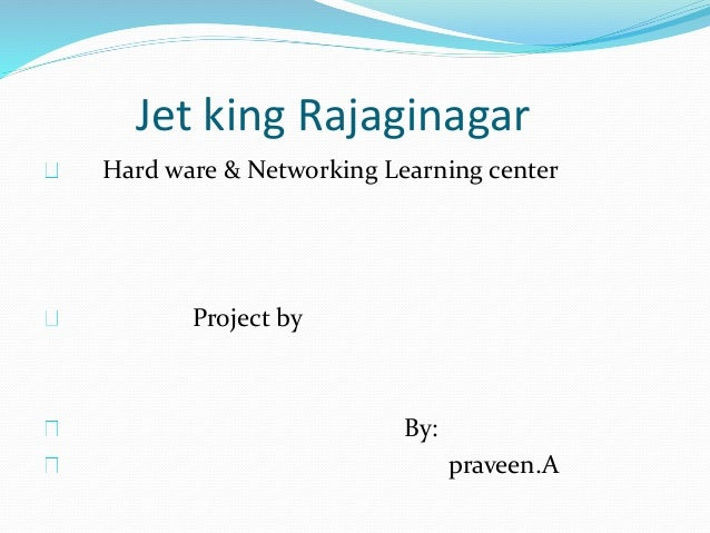 Jet king Rajaginagar Hard ware & Networking Learning center Project by By: praveen.A