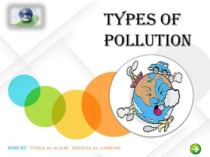 Types Of                                      PollutionDone by : Yusra Al-alawi , Sheikha Al-jahwari