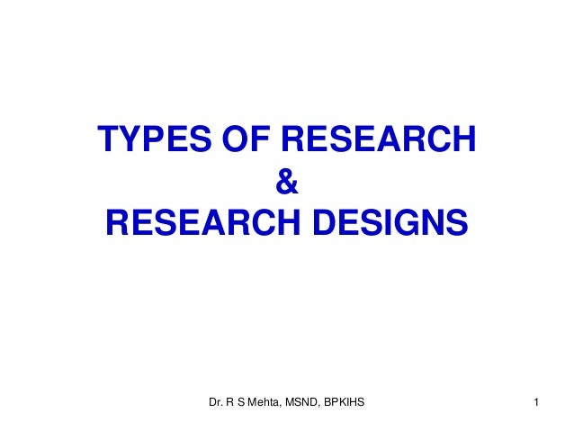 TYPES OF RESEARCH & RESEARCH DESIGNS 1Dr. R S Mehta, MSND, BPKIHS