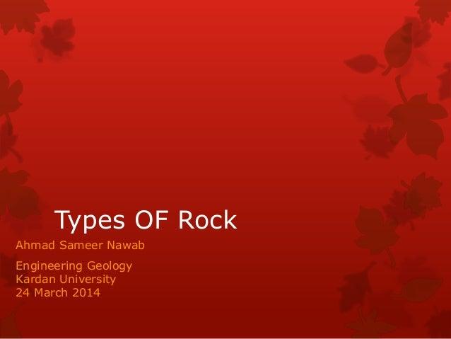 Types OF Rock Ahmad Sameer Nawab Engineering Geology Kardan University 24 March 2014