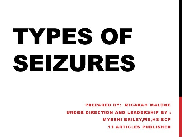 TYPES OFSEIZURES         PREPARED BY: MICARAH MALONE   UNDER DIRECTION AND LEADERSHIP BY :               MYESHI BRILEY,MS,...