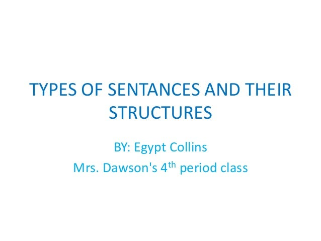 TYPES OF SENTANCES AND THEIR STRUCTURES BY: Egypt Collins Mrs. Dawson's 4th period class