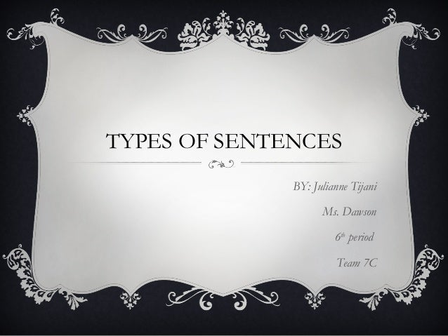TYPES OF SENTENCES BY: Julianne Tijani Ms. Dawson 6th period Team 7C