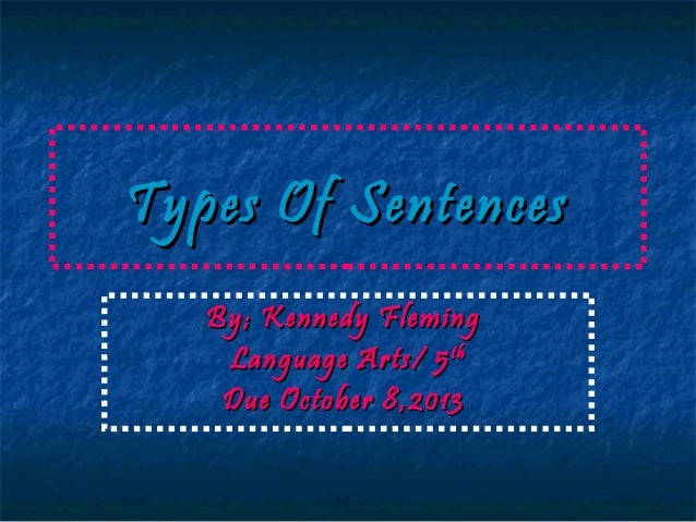 Types Of Sentences By; Kennedy Fleming Language Arts/ 5 th Due October 8,2013